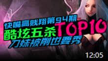 快嘴高贱翔:酷炫五杀TOP10!刀妹被削也要秀!