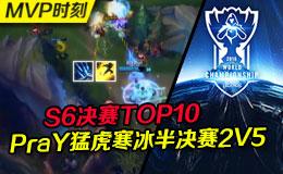 S6决赛TOP10:PraY猛虎寒冰半决赛2V5