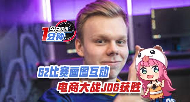 """今日快讯:G2比赛画图互动,""""电商大战""""JDG获胜"""