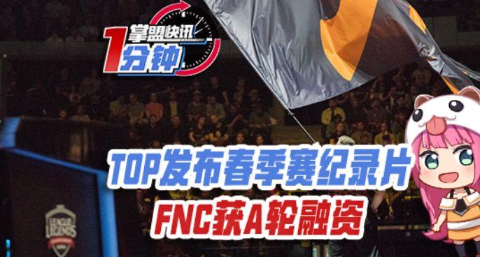 掌盟快讯:TOP发布春季赛纪录片,FNC获A轮融资