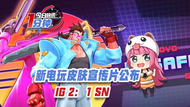 今日快讯:新电玩皮肤宣传片公布,IG取得三连胜!