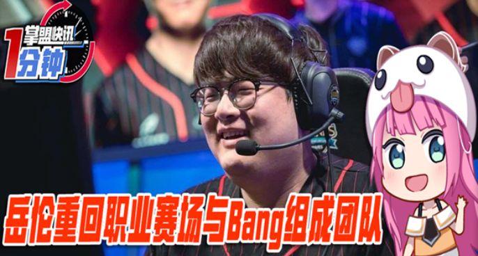 今日快讯:岳伦重回职业赛场 与Bang组成团队