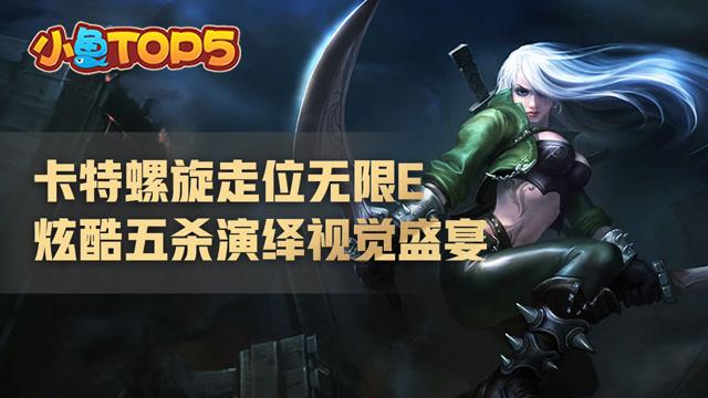 小鱼Top5:卡特螺旋走位无限E 炫酷五杀演绎视觉盛宴