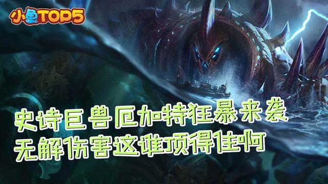 小鱼Top5:史诗巨兽厄加特狂爆来袭 无解伤害这谁顶得住啊