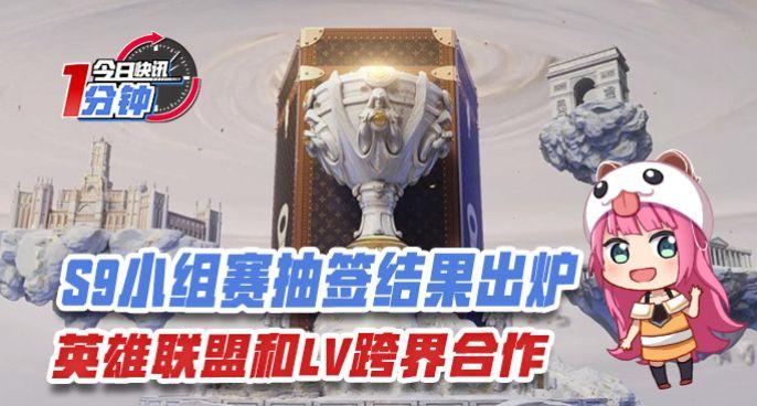 今日快讯:S9小组赛抽签结果出炉,英雄联盟和LV跨界合作