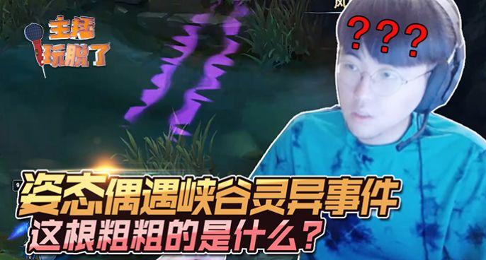 主播玩脱了242:姿态偶遇峡谷灵异事件 这根粗粗的是什么?